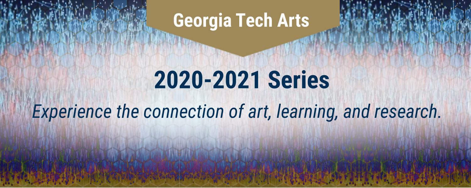 Georgia Tech Arts 2020-2021 Series. Experience the connection of art, learning, and research. Background is multicolor data output from AMYGDALA by fuse*.