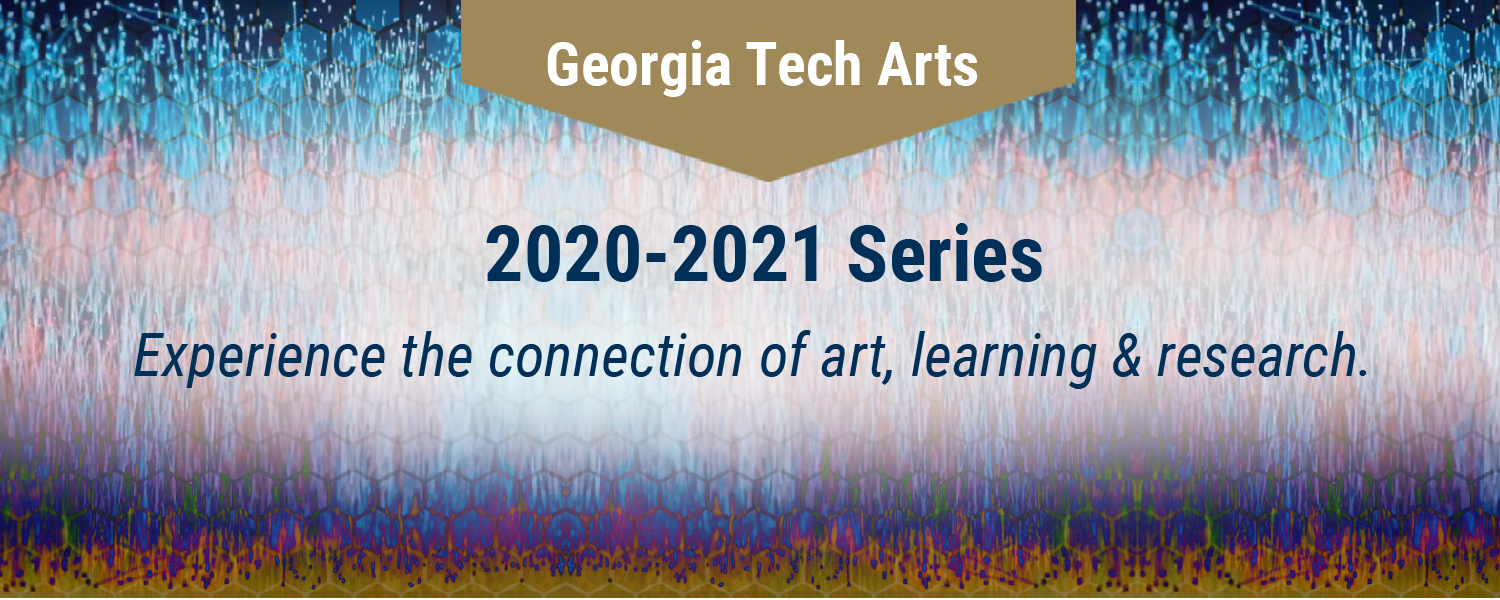 Georgia Tech Arts 2020-2021 Series Experience the connection of art, learning & research.